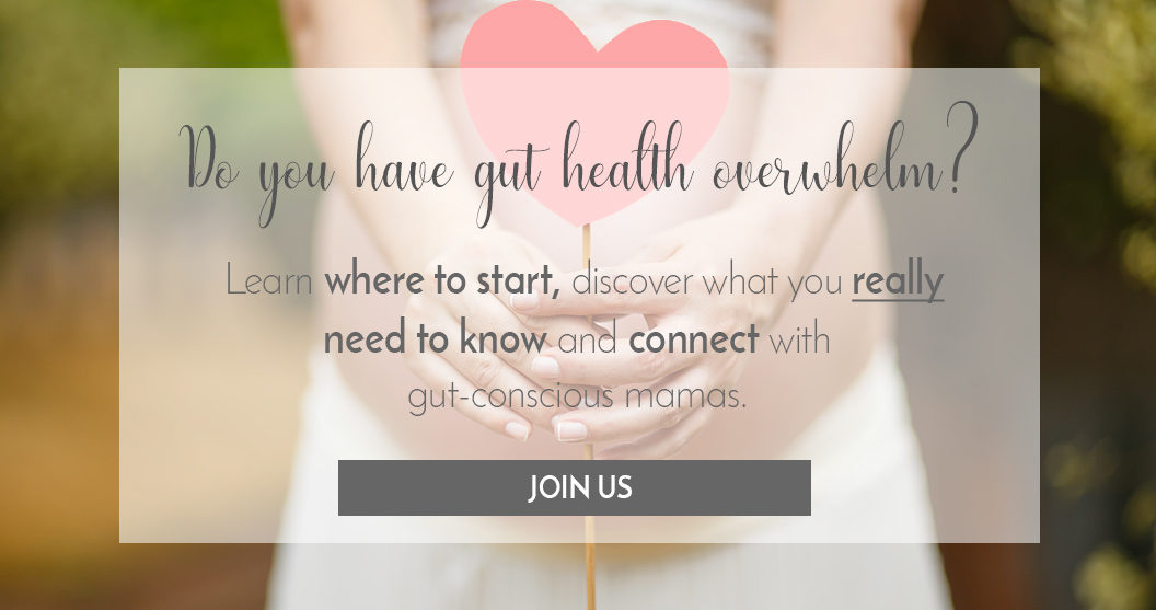 Do you have gut health overwhelm? Learn where to start, discover what you really need to know and connect with gut-conscious mamas.